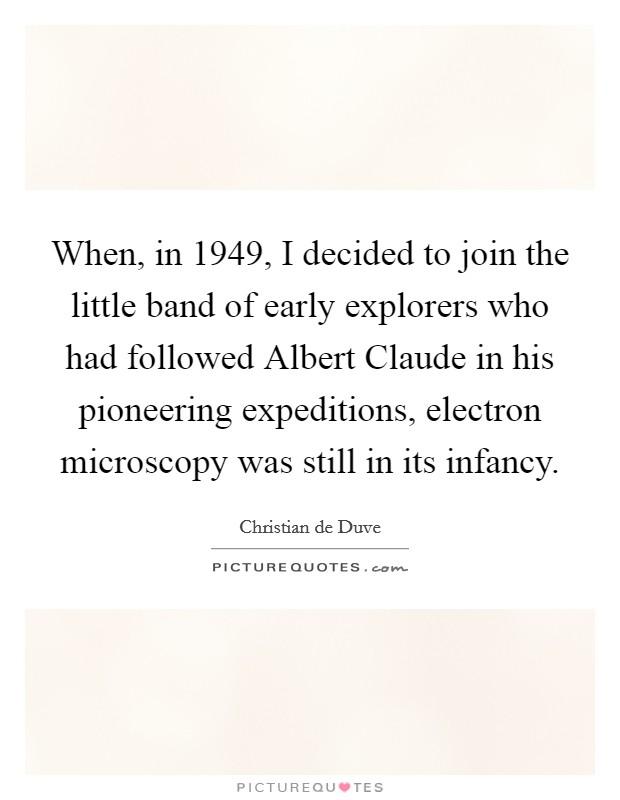 When, in 1949, I decided to join the little band of early explorers who had followed Albert Claude in his pioneering expeditions, electron microscopy was still in its infancy Picture Quote #1