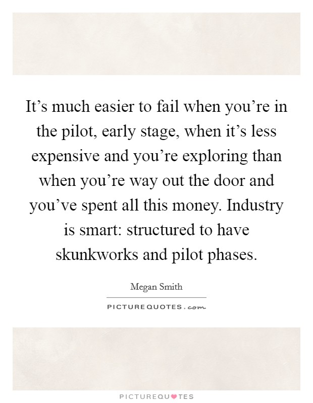It's much easier to fail when you're in the pilot, early stage, when it's less expensive and you're exploring than when you're way out the door and you've spent all this money. Industry is smart: structured to have skunkworks and pilot phases Picture Quote #1