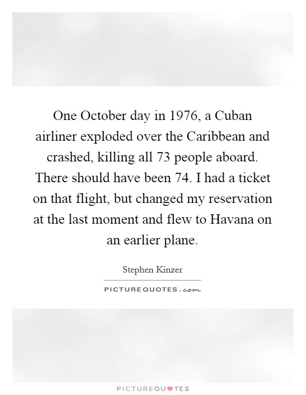 One October day in 1976, a Cuban airliner exploded over the Caribbean and crashed, killing all 73 people aboard. There should have been 74. I had a ticket on that flight, but changed my reservation at the last moment and flew to Havana on an earlier plane Picture Quote #1