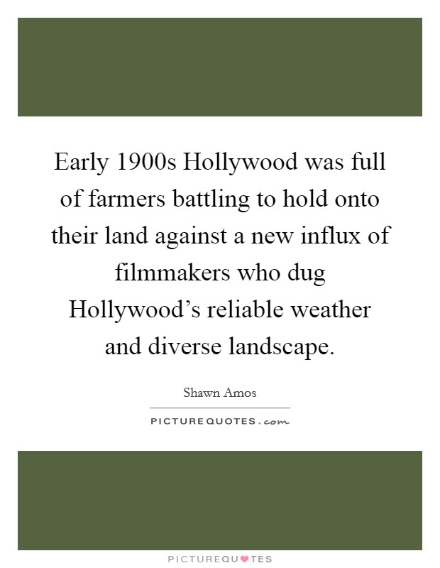 Early 1900s Hollywood was full of farmers battling to hold onto their land against a new influx of filmmakers who dug Hollywood's reliable weather and diverse landscape Picture Quote #1