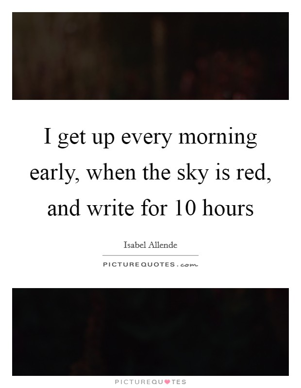 I get up every morning early, when the sky is red, and write for 10 hours Picture Quote #1