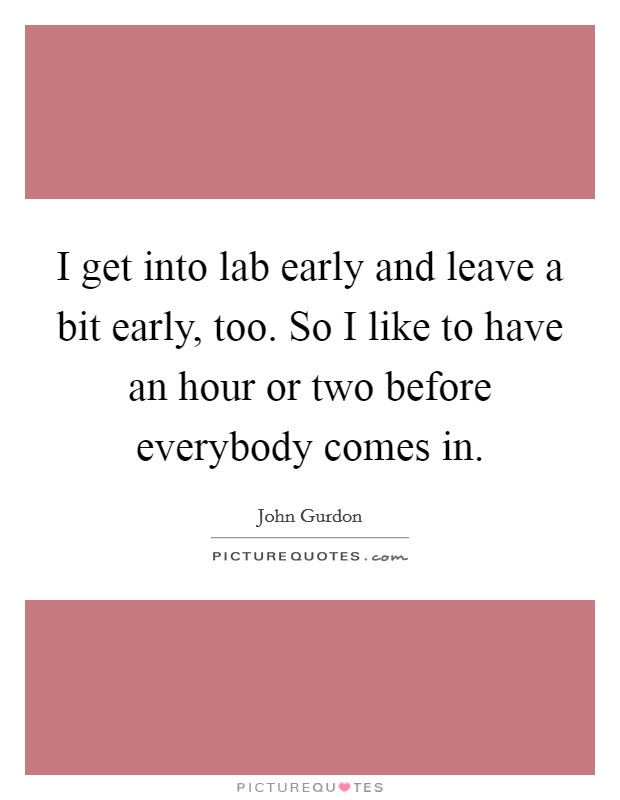 I get into lab early and leave a bit early, too. So I like to have an hour or two before everybody comes in Picture Quote #1
