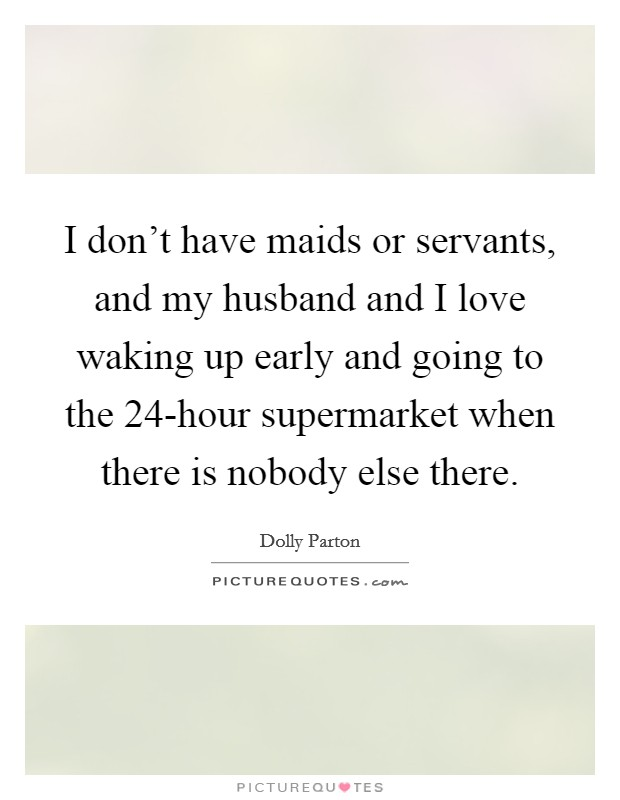 I don't have maids or servants, and my husband and I love waking up early and going to the 24-hour supermarket when there is nobody else there Picture Quote #1