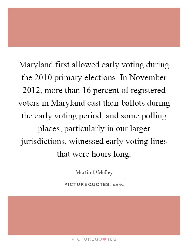 Maryland first allowed early voting during the 2010 primary elections. In November 2012, more than 16 percent of registered voters in Maryland cast their ballots during the early voting period, and some polling places, particularly in our larger jurisdictions, witnessed early voting lines that were hours long Picture Quote #1