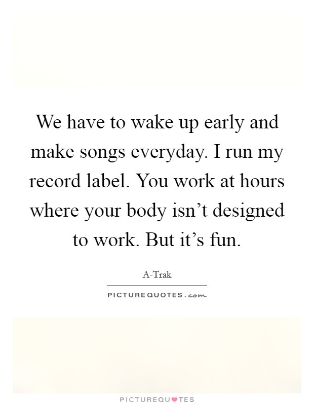 We have to wake up early and make songs everyday. I run my record label. You work at hours where your body isn't designed to work. But it's fun. Picture Quote #1
