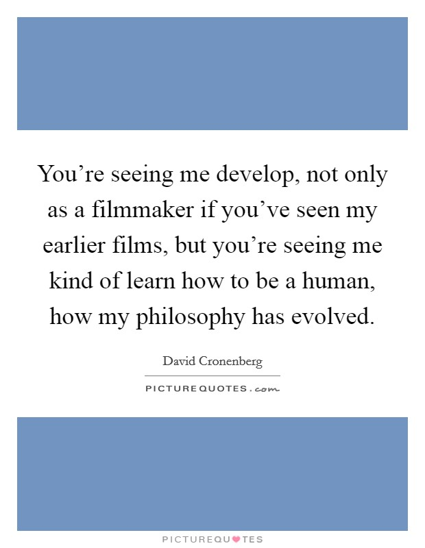 You're seeing me develop, not only as a filmmaker if you've seen my earlier films, but you're seeing me kind of learn how to be a human, how my philosophy has evolved Picture Quote #1
