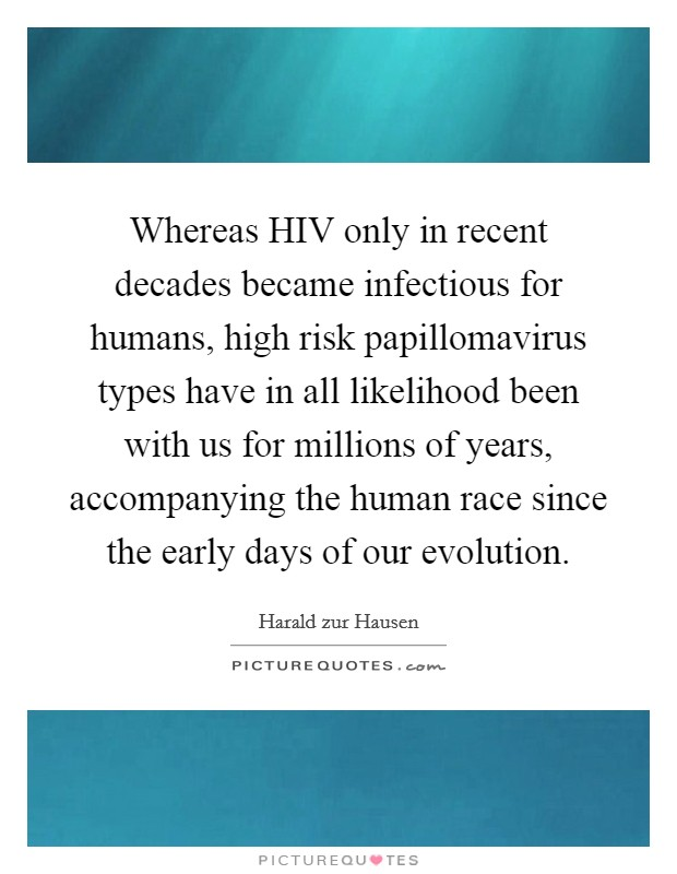 Whereas HIV only in recent decades became infectious for humans, high risk papillomavirus types have in all likelihood been with us for millions of years, accompanying the human race since the early days of our evolution Picture Quote #1