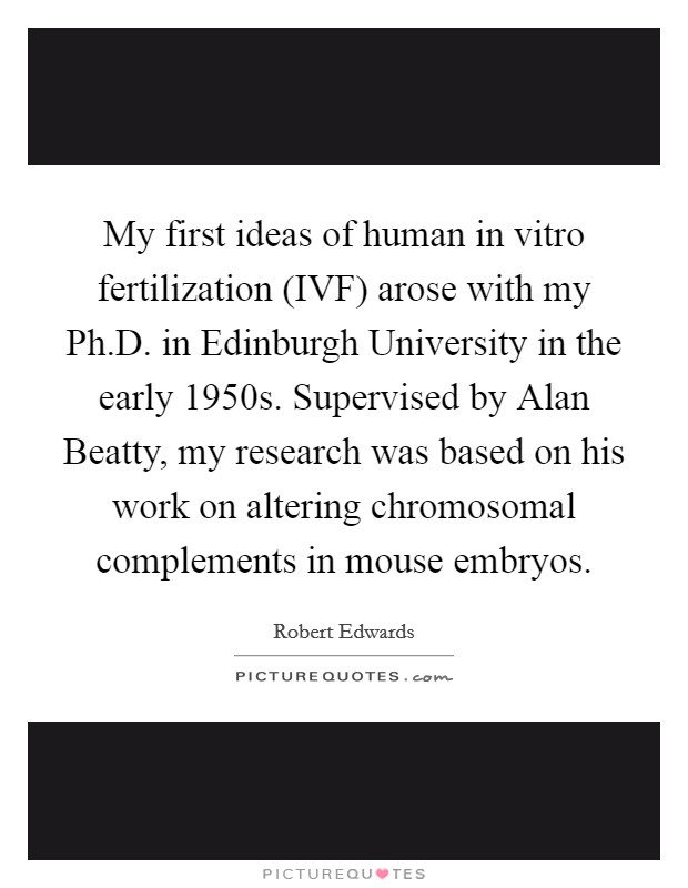 My first ideas of human in vitro fertilization (IVF) arose with my Ph.D. in Edinburgh University in the early 1950s. Supervised by Alan Beatty, my research was based on his work on altering chromosomal complements in mouse embryos Picture Quote #1