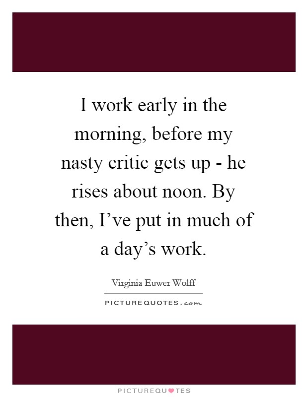 I work early in the morning, before my nasty critic gets up - he rises about noon. By then, I've put in much of a day's work Picture Quote #1