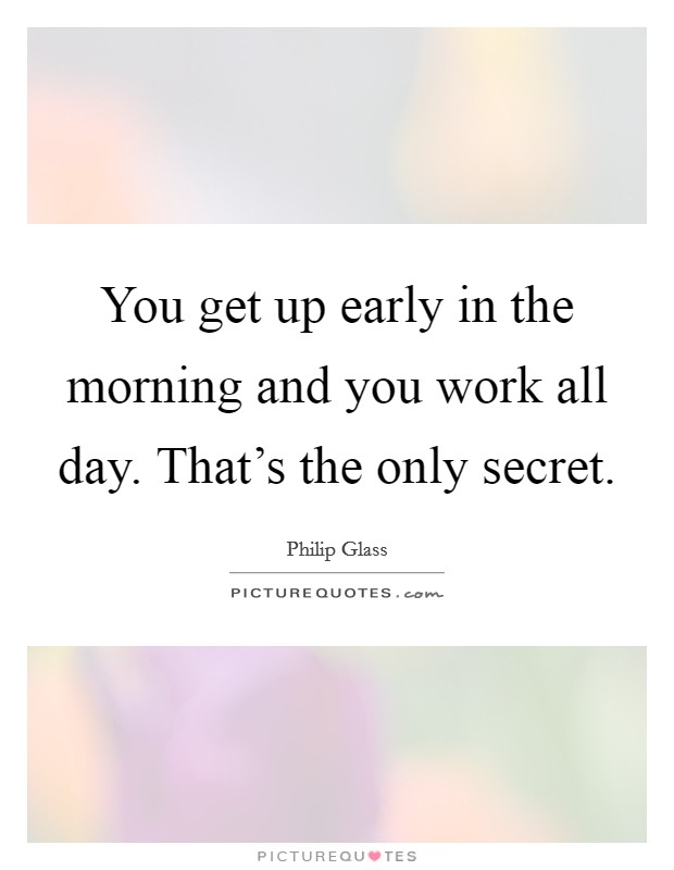 You get up early in the morning and you work all day. That's the only secret. Picture Quote #1