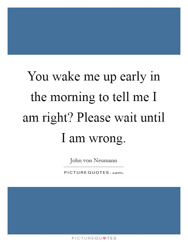 You wake me up early in the morning to tell me I am right? Please wait until I am wrong Picture Quote #1