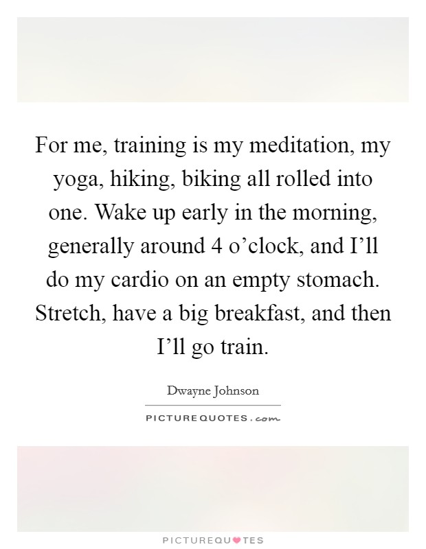 For me, training is my meditation, my yoga, hiking, biking all rolled into one. Wake up early in the morning, generally around 4 o'clock, and I'll do my cardio on an empty stomach. Stretch, have a big breakfast, and then I'll go train Picture Quote #1