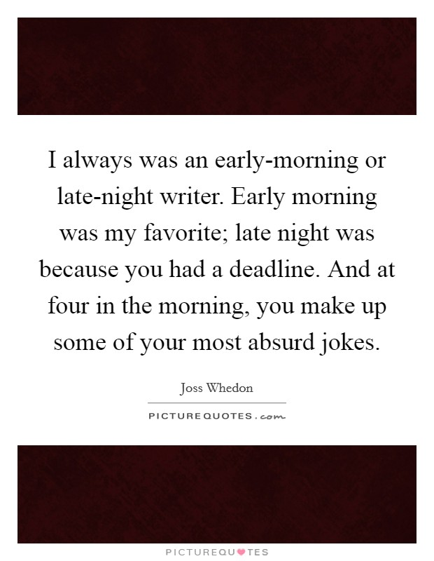 I always was an early-morning or late-night writer. Early morning was my favorite; late night was because you had a deadline. And at four in the morning, you make up some of your most absurd jokes Picture Quote #1