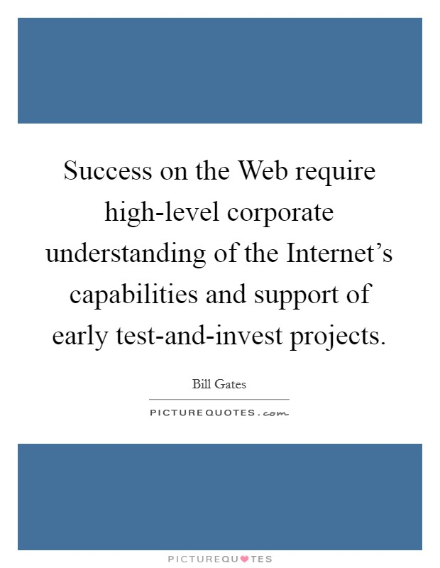 Success on the Web require high-level corporate understanding of the Internet's capabilities and support of early test-and-invest projects Picture Quote #1