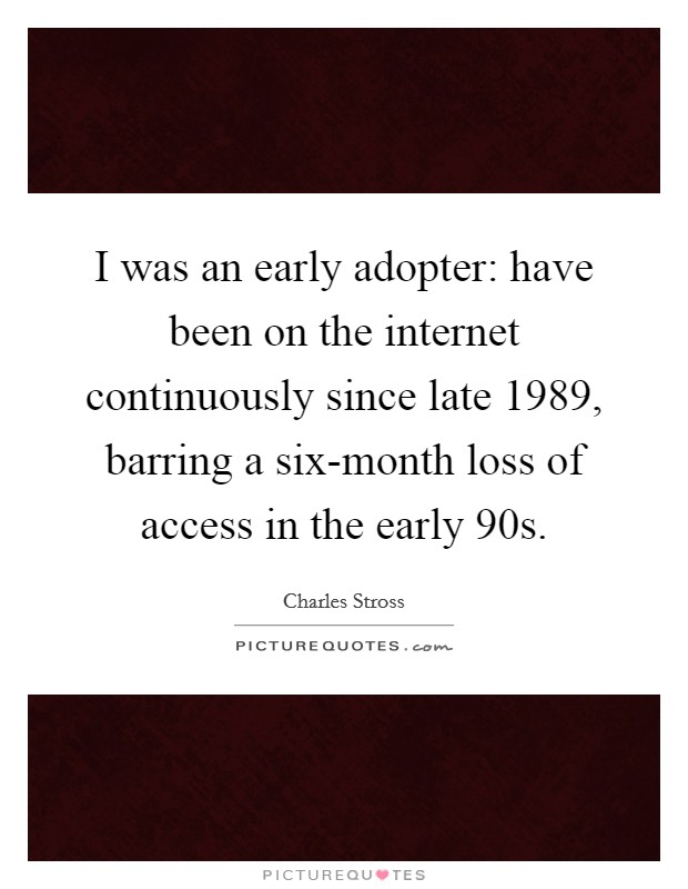 I was an early adopter: have been on the internet continuously since late 1989, barring a six-month loss of access in the early 90s Picture Quote #1
