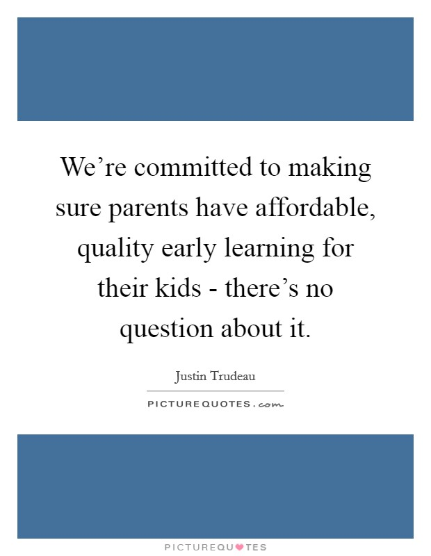 We're committed to making sure parents have affordable, quality early learning for their kids - there's no question about it. Picture Quote #1