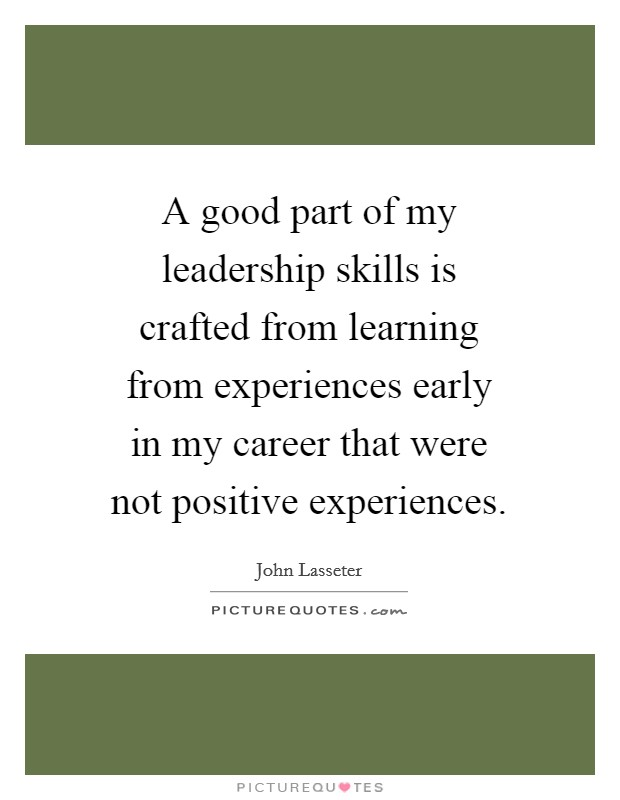 A good part of my leadership skills is crafted from learning from experiences early in my career that were not positive experiences Picture Quote #1