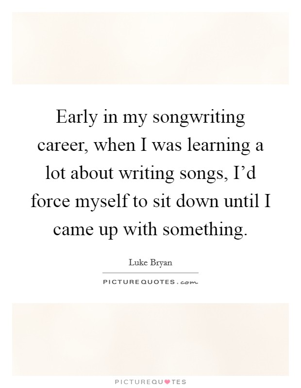 Early in my songwriting career, when I was learning a lot about writing songs, I'd force myself to sit down until I came up with something Picture Quote #1