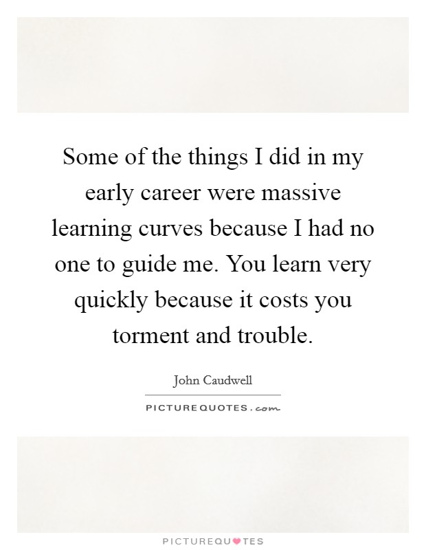 Some of the things I did in my early career were massive learning curves because I had no one to guide me. You learn very quickly because it costs you torment and trouble Picture Quote #1