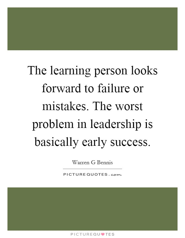 The learning person looks forward to failure or mistakes. The worst problem in leadership is basically early success Picture Quote #1