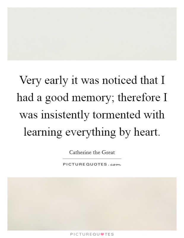 Very early it was noticed that I had a good memory; therefore I was insistently tormented with learning everything by heart Picture Quote #1