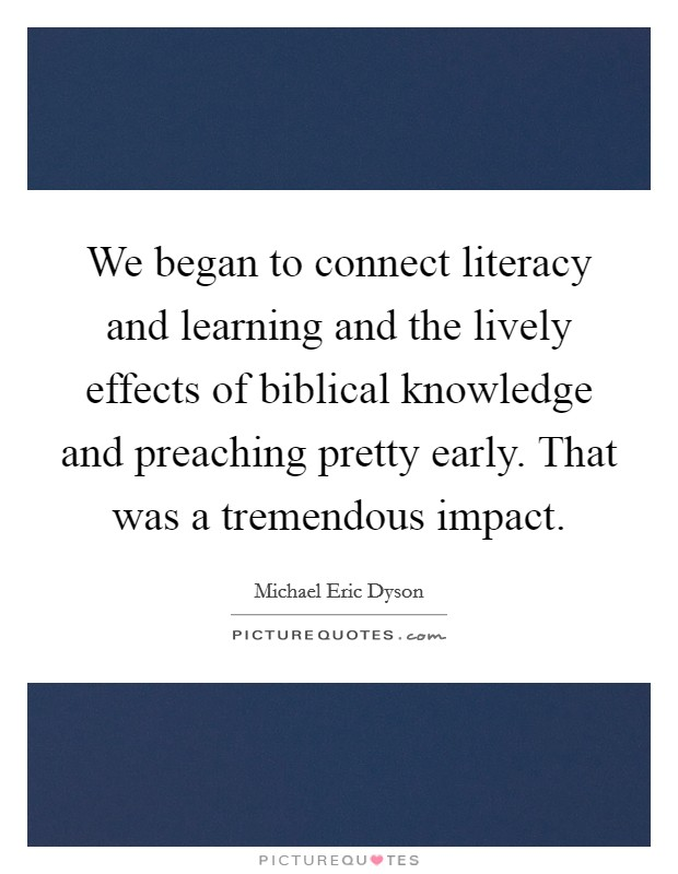 We began to connect literacy and learning and the lively effects of biblical knowledge and preaching pretty early. That was a tremendous impact Picture Quote #1