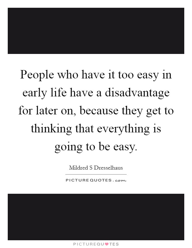 People who have it too easy in early life have a disadvantage for later on, because they get to thinking that everything is going to be easy. Picture Quote #1