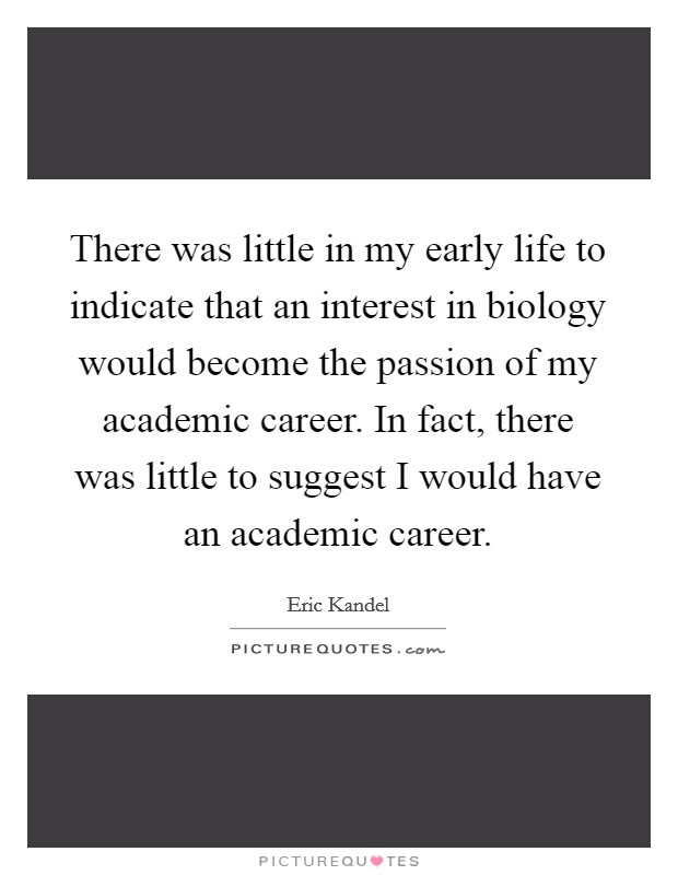 There was little in my early life to indicate that an interest in biology would become the passion of my academic career. In fact, there was little to suggest I would have an academic career. Picture Quote #1