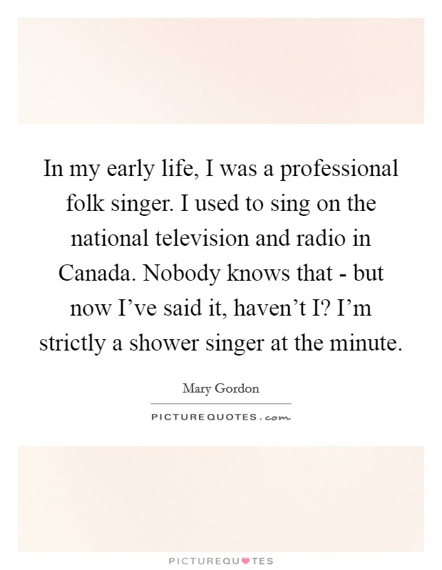 In my early life, I was a professional folk singer. I used to sing on the national television and radio in Canada. Nobody knows that - but now I've said it, haven't I? I'm strictly a shower singer at the minute Picture Quote #1