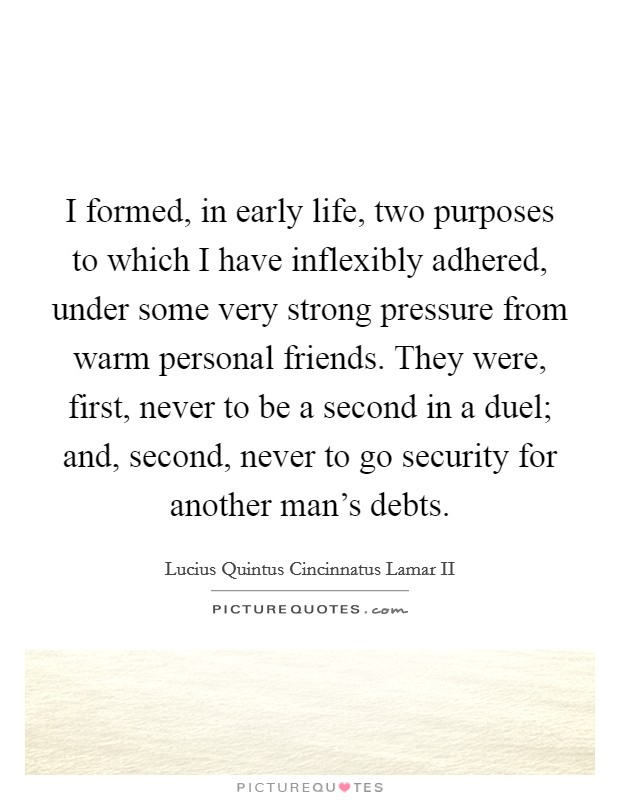 I formed, in early life, two purposes to which I have inflexibly adhered, under some very strong pressure from warm personal friends. They were, first, never to be a second in a duel; and, second, never to go security for another man's debts Picture Quote #1
