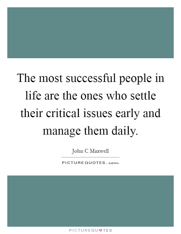 The most successful people in life are the ones who settle their critical issues early and manage them daily Picture Quote #1