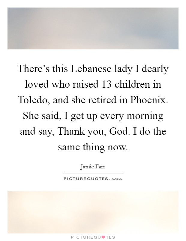 There's this Lebanese lady I dearly loved who raised 13 children in Toledo, and she retired in Phoenix. She said, I get up every morning and say, Thank you, God. I do the same thing now Picture Quote #1