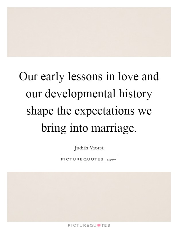 Our early lessons in love and our developmental history shape the expectations we bring into marriage Picture Quote #1