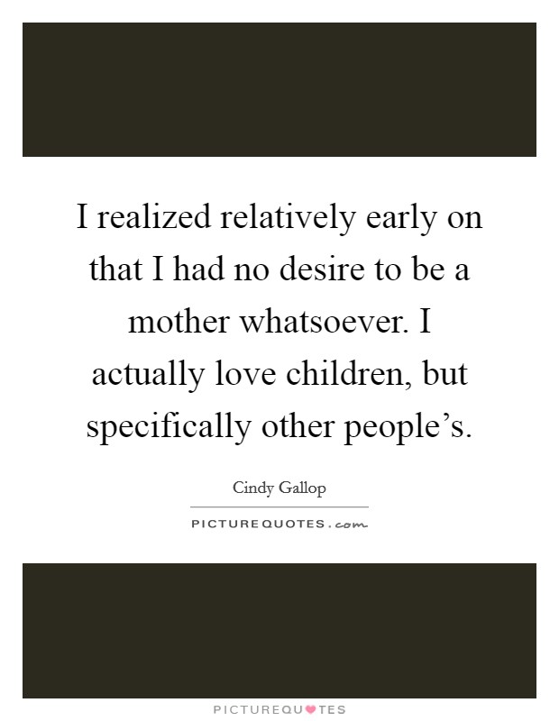 I realized relatively early on that I had no desire to be a mother whatsoever. I actually love children, but specifically other people's. Picture Quote #1