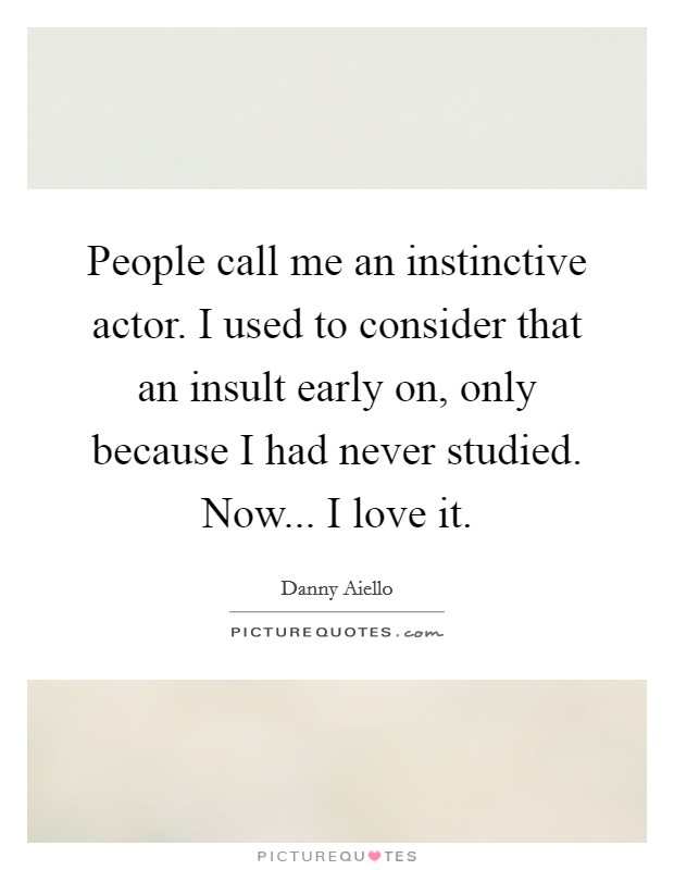 People call me an instinctive actor. I used to consider that an insult early on, only because I had never studied. Now... I love it Picture Quote #1
