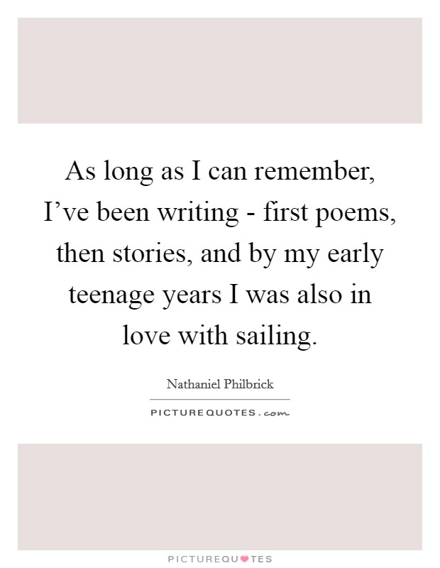 As long as I can remember, I've been writing - first poems, then stories, and by my early teenage years I was also in love with sailing Picture Quote #1