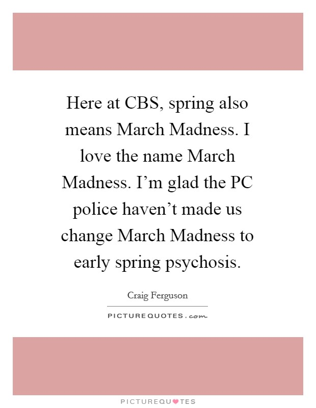 Here at CBS, spring also means March Madness. I love the name March Madness. I'm glad the PC police haven't made us change March Madness to early spring psychosis Picture Quote #1