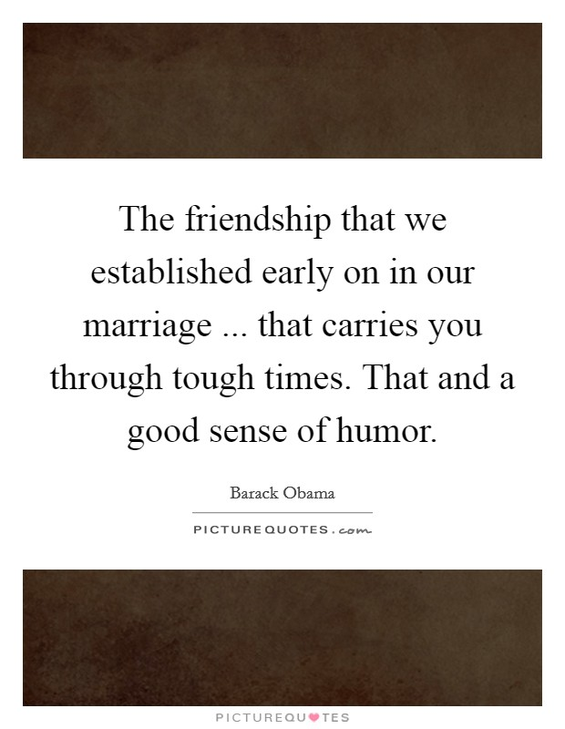 The friendship that we established early on in our marriage ... that carries you through tough times. That and a good sense of humor Picture Quote #1