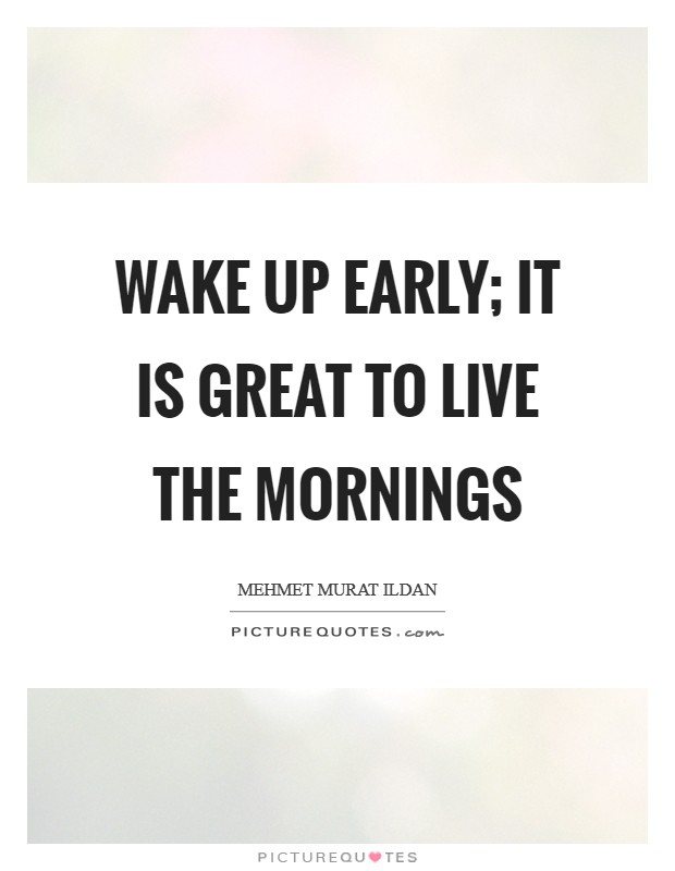 Wake up early; it is great to live the mornings Picture Quote #1