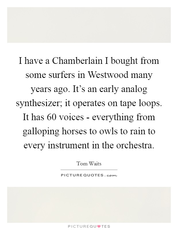 I have a Chamberlain I bought from some surfers in Westwood many years ago. It's an early analog synthesizer; it operates on tape loops. It has 60 voices - everything from galloping horses to owls to rain to every instrument in the orchestra Picture Quote #1