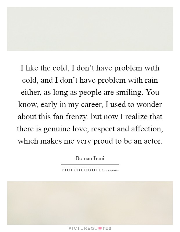 I like the cold; I don't have problem with cold, and I don't have problem with rain either, as long as people are smiling. You know, early in my career, I used to wonder about this fan frenzy, but now I realize that there is genuine love, respect and affection, which makes me very proud to be an actor Picture Quote #1