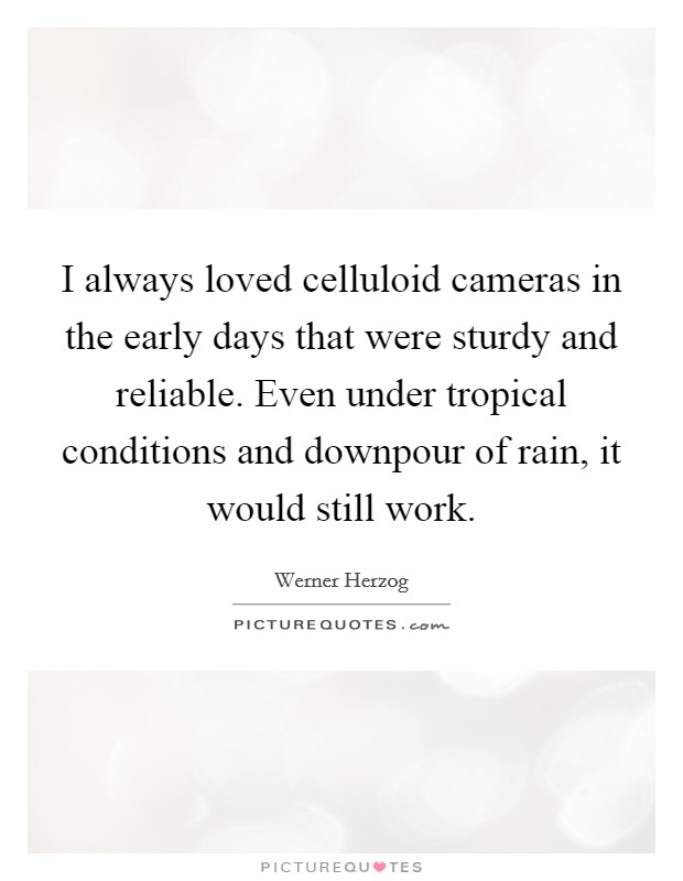 I always loved celluloid cameras in the early days that were sturdy and reliable. Even under tropical conditions and downpour of rain, it would still work Picture Quote #1