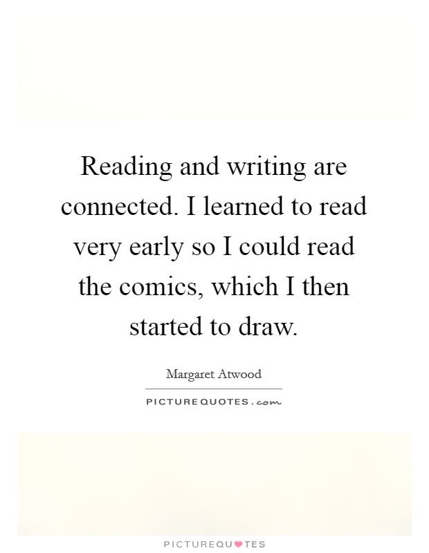 Reading and writing are connected. I learned to read very early so I could read the comics, which I then started to draw Picture Quote #1