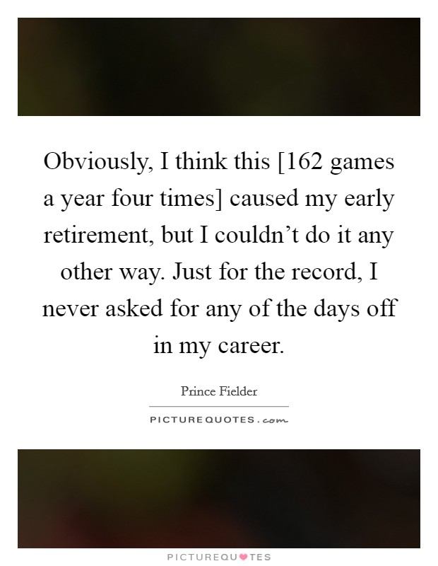 Obviously, I think this [162 games a year four times] caused my early retirement, but I couldn't do it any other way. Just for the record, I never asked for any of the days off in my career Picture Quote #1