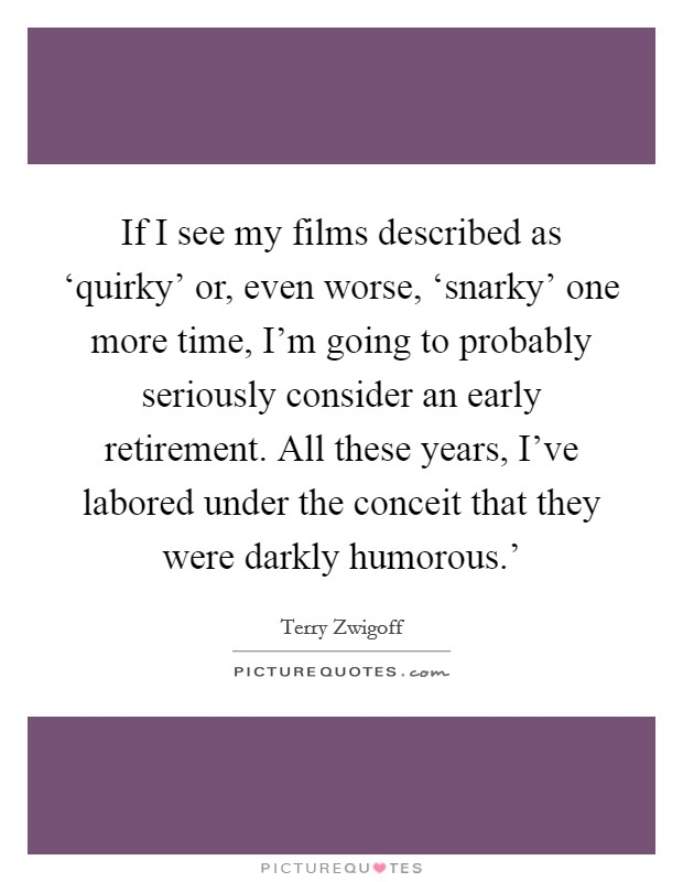 If I see my films described as 'quirky' or, even worse, 'snarky' one more time, I'm going to probably seriously consider an early retirement. All these years, I've labored under the conceit that they were darkly humorous.' Picture Quote #1