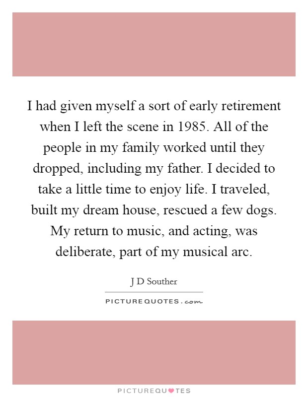 I had given myself a sort of early retirement when I left the scene in 1985. All of the people in my family worked until they dropped, including my father. I decided to take a little time to enjoy life. I traveled, built my dream house, rescued a few dogs. My return to music, and acting, was deliberate, part of my musical arc Picture Quote #1