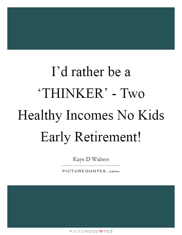 I'd rather be a 'THINKER' - Two Healthy Incomes No Kids Early Retirement! Picture Quote #1