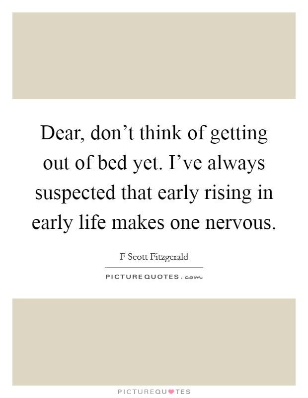 Dear, don't think of getting out of bed yet. I've always suspected that early rising in early life makes one nervous Picture Quote #1