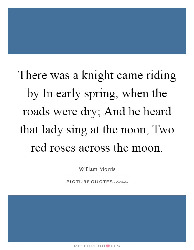 There was a knight came riding by In early spring, when the roads were dry; And he heard that lady sing at the noon, Two red roses across the moon Picture Quote #1