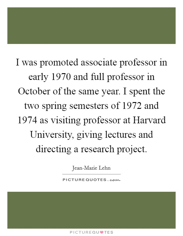 I was promoted associate professor in early 1970 and full professor in October of the same year. I spent the two spring semesters of 1972 and 1974 as visiting professor at Harvard University, giving lectures and directing a research project Picture Quote #1